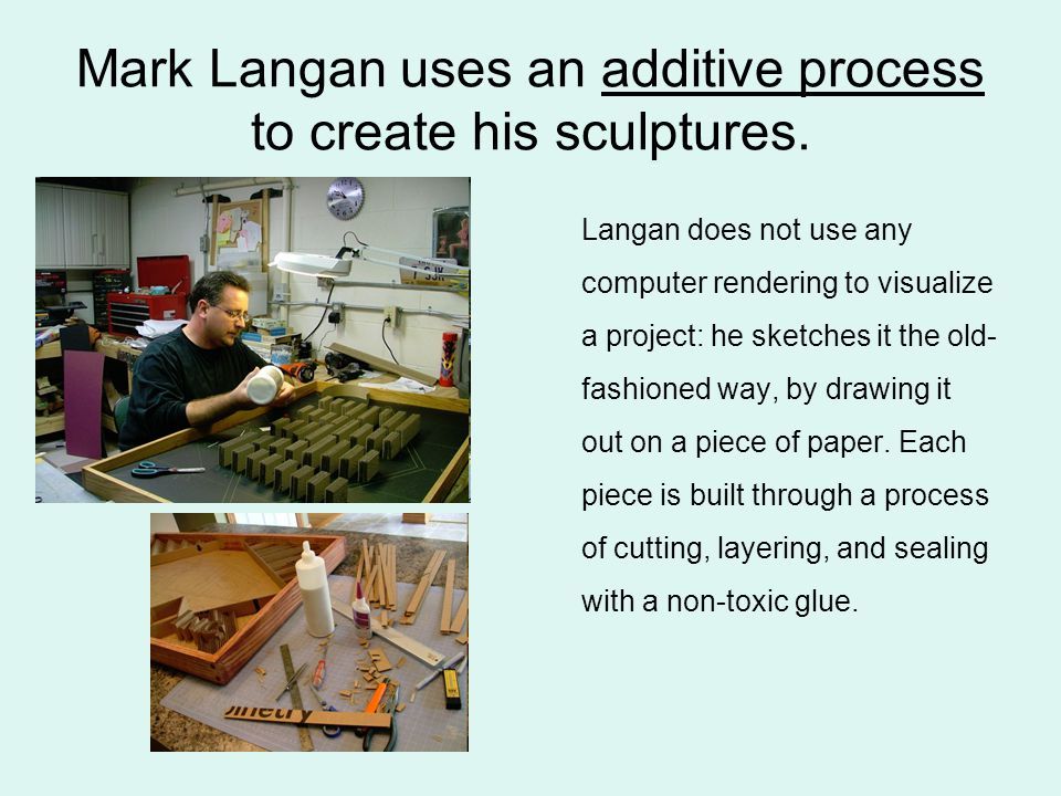Mark Langan uses an additive process to create his sculptures. Langan does not use any computer rendering to visualize a project: he sketches it the o