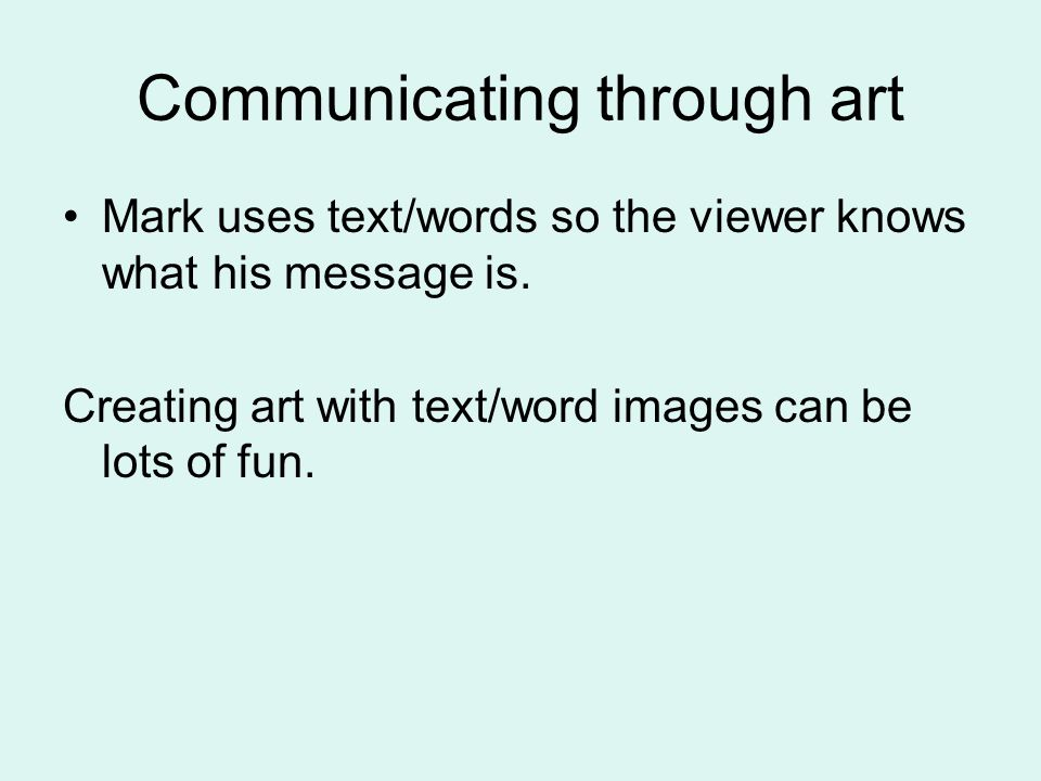 Communicating through art Mark uses text/words so the viewer knows what his message is.
