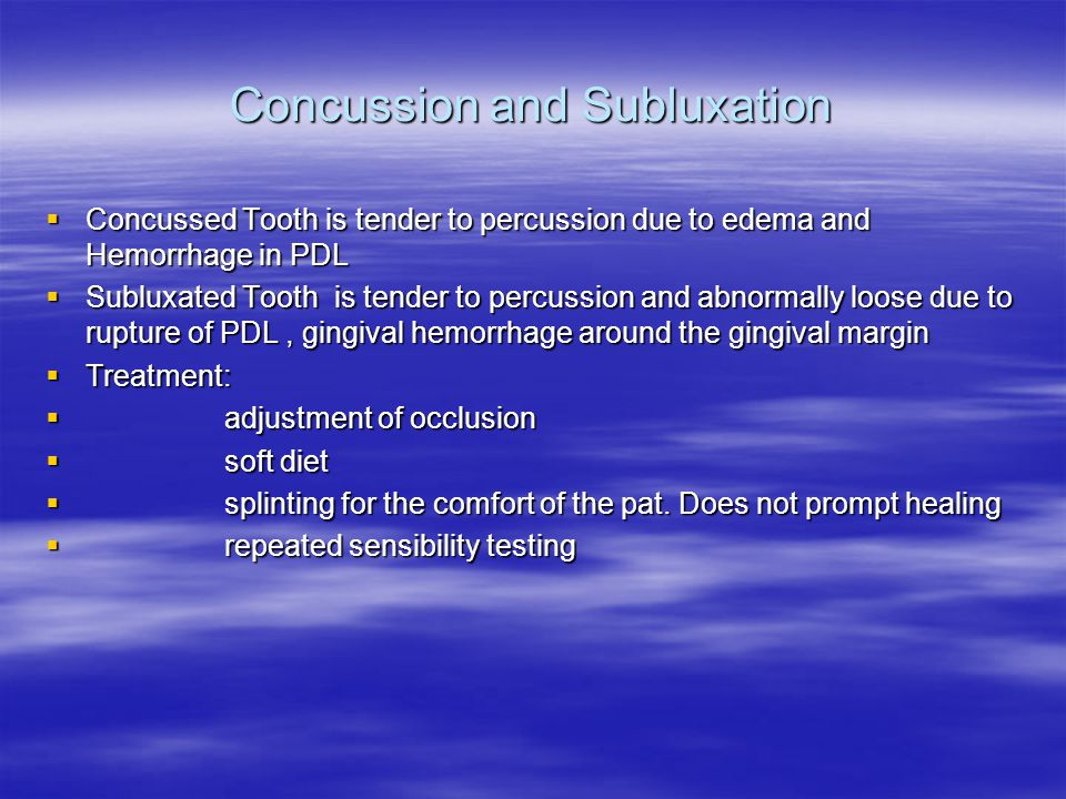 Concussion and Subluxation  Concussed Tooth is tender to percussion due to edema and Hemorrhage in PDL  Subluxated Tooth is tender to percussion and abnormally loose due to rupture of PDL, gingival hemorrhage around the gingival margin  Treatment:  adjustment of occlusion  soft diet  splinting for the comfort of the pat.