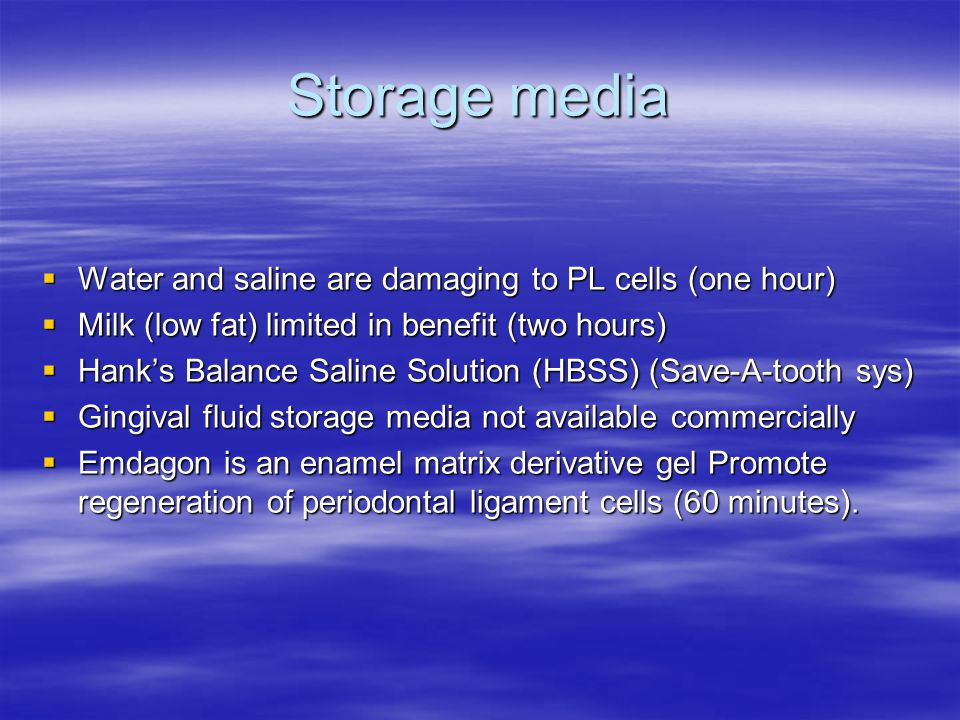 Storage media  Water and saline are damaging to PL cells (one hour)  Milk (low fat) limited in benefit (two hours)  Hank's Balance Saline Solution (HBSS) (Save-A-tooth sys)  Gingival fluid storage media not available commercially  Emdagon is an enamel matrix derivative gel Promote regeneration of periodontal ligament cells (60 minutes).