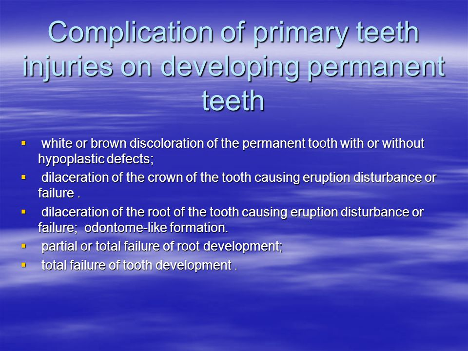 Complication of primary teeth injuries on developing permanent teeth  white or brown discoloration of the permanent tooth with or without hypoplastic defects;  dilaceration of the crown of the tooth causing eruption disturbance or failure.
