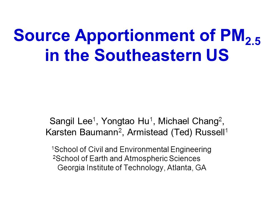 Source Apportionment of PM 2.5 in the Southeastern US Sangil Lee 1, Yongtao Hu 1, Michael Chang 2, Karsten Baumann 2, Armistead (Ted) Russell 1 1 School of Civil and Environmental Engineering 2 School of Earth and Atmospheric Sciences Georgia Institute of Technology, Atlanta, GA