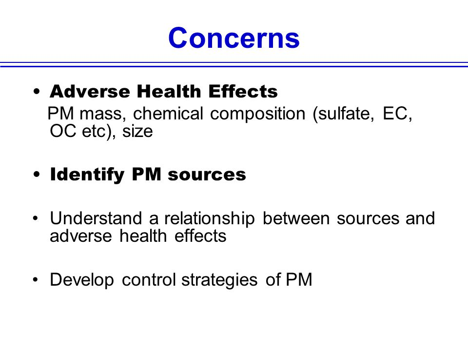 Concerns Adverse Health Effects PM mass, chemical composition (sulfate, EC, OC etc), size Identify PM sources Understand a relationship between sources and adverse health effects Develop control strategies of PM