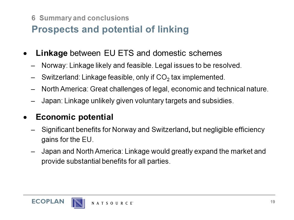 ECOPLAN 19 Prospects and potential of linking  Linkage between EU ETS and domestic schemes –Norway: Linkage likely and feasible.