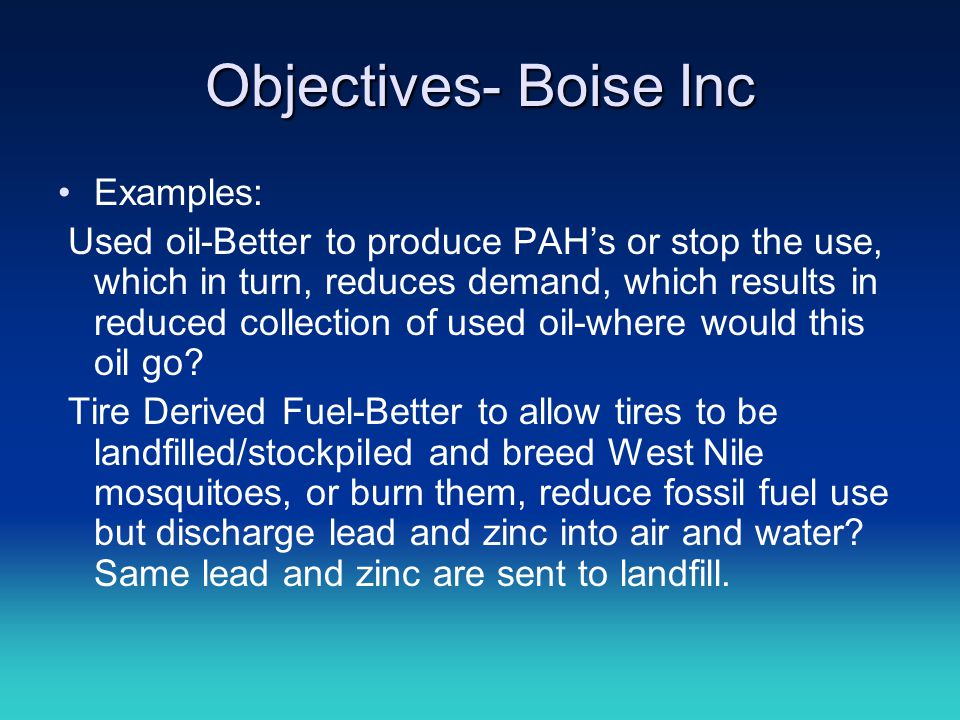 Objectives- Boise Inc Examples: Used oil-Better to produce PAH's or stop the use, which in turn, reduces demand, which results in reduced collection o