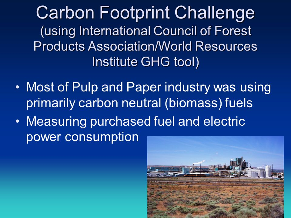 Carbon Footprint Challenge (using International Council of Forest Products Association/World Resources Institute GHG tool) Most of Pulp and Paper indu