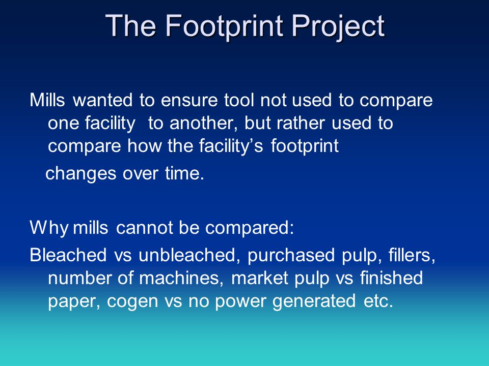 The Footprint Project Mills wanted to ensure tool not used to compare one facility to another, but rather used to compare how the facility's footprint