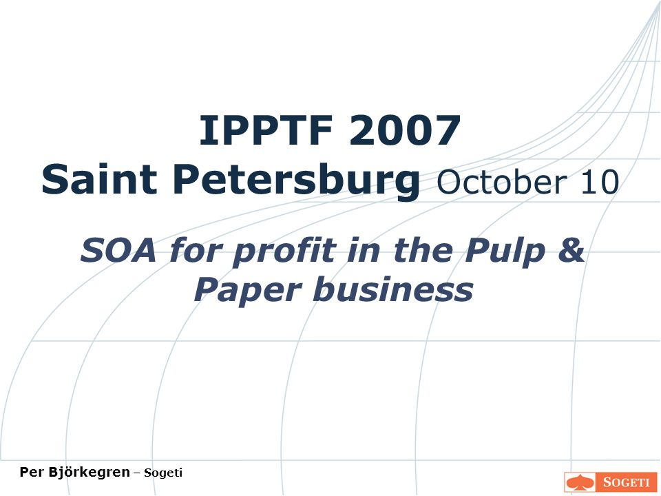 IPPTF 2007 Saint Petersburg October 10 SOA for profit in the Pulp & Paper business Per Björkegren – Sogeti