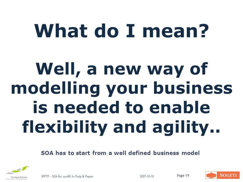 Page 19 IPPTF - SOA for profit in Pulp & Paper2007-10-10 Well, a new way of modelling your business is needed to enable flexibility and agility..