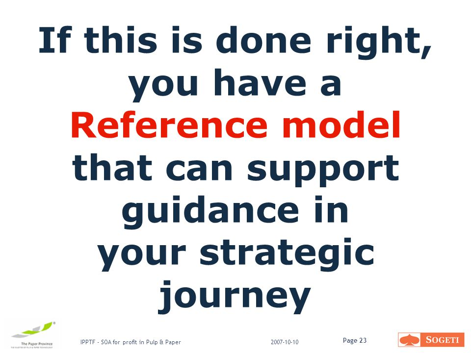Page 23 IPPTF - SOA for profit in Pulp & Paper2007-10-10 If this is done right, you have a Reference model that can support guidance in your strategic journey