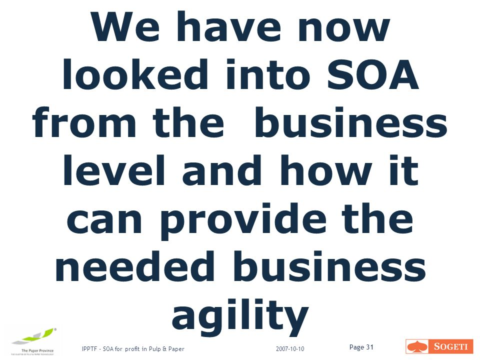 Page 31 IPPTF - SOA for profit in Pulp & Paper2007-10-10 We have now looked into SOA from the business level and how it can provide the needed business agility