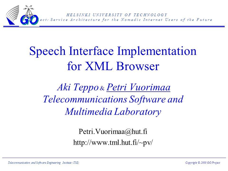 H E L S I N K I U N I V E R S I T Y O F T E C H N O L O G Y G O p r o j e c t : S e r v i c e A r c h i t e c t u r e f o r t h e N o m a d i c I n t e r n e t U s e r s o f t h e F u t u r e Copyright © 2000 GO ProjectTelecommunication and Software Engineering Institute (TSE) Speech Interface Implementation for XML Browser Aki Teppo & Petri Vuorimaa Telecommunications Software and Multimedia Laboratory Petri.Vuorimaa@hut.fi http://www.tml.hut.fi/~pv/