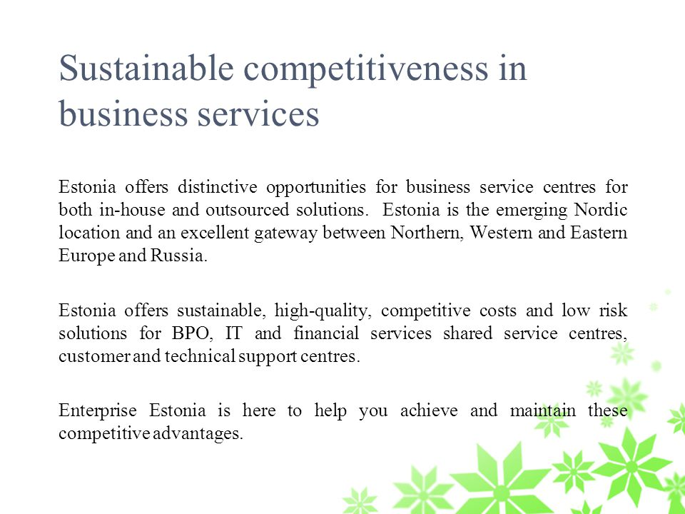 Sustainable competitiveness in business services Estonia offers distinctive opportunities for business service centres for both in-house and outsourced solutions.