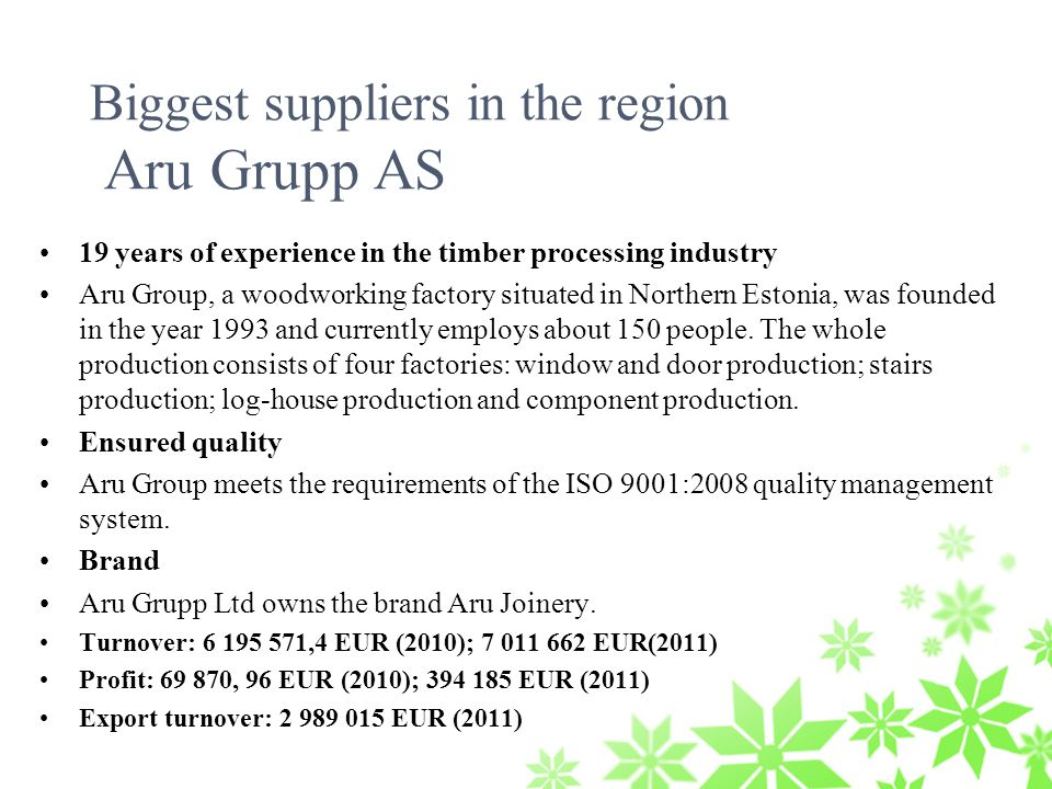 19 years of experience in the timber processing industry Aru Group, a woodworking factory situated in Northern Estonia, was founded in the year 1993 and currently employs about 150 people.