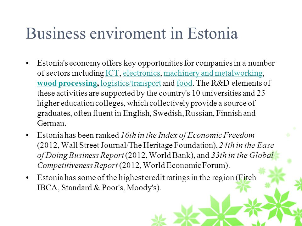 Business enviroment in Estonia Estonia s economy offers key opportunities for companies in a number of sectors including ICT, electronics, machinery and metalworking, wood processing, logistics/transport and food.