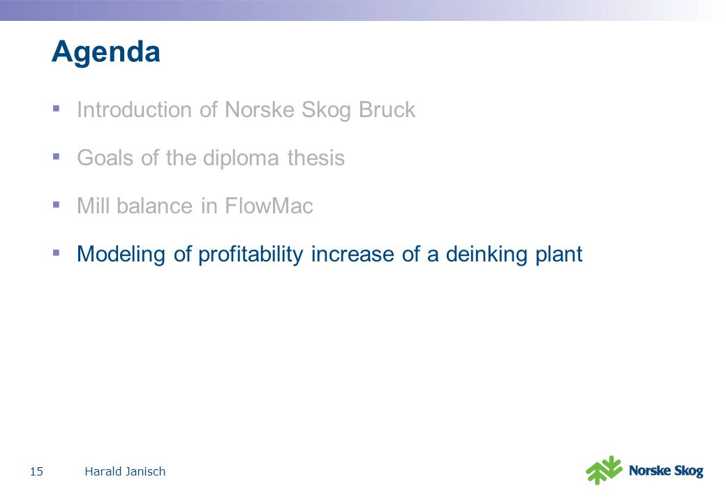 Harald Janisch15 Agenda ▪ Introduction of Norske Skog Bruck ▪ Goals of the diploma thesis ▪ Mill balance in FlowMac ▪ Modeling of profitability increase of a deinking plant