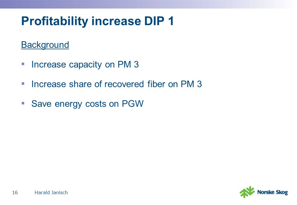 Harald Janisch16 Profitability increase DIP 1 Background ▪ Increase capacity on PM 3 ▪ Increase share of recovered fiber on PM 3 ▪ Save energy costs on PGW