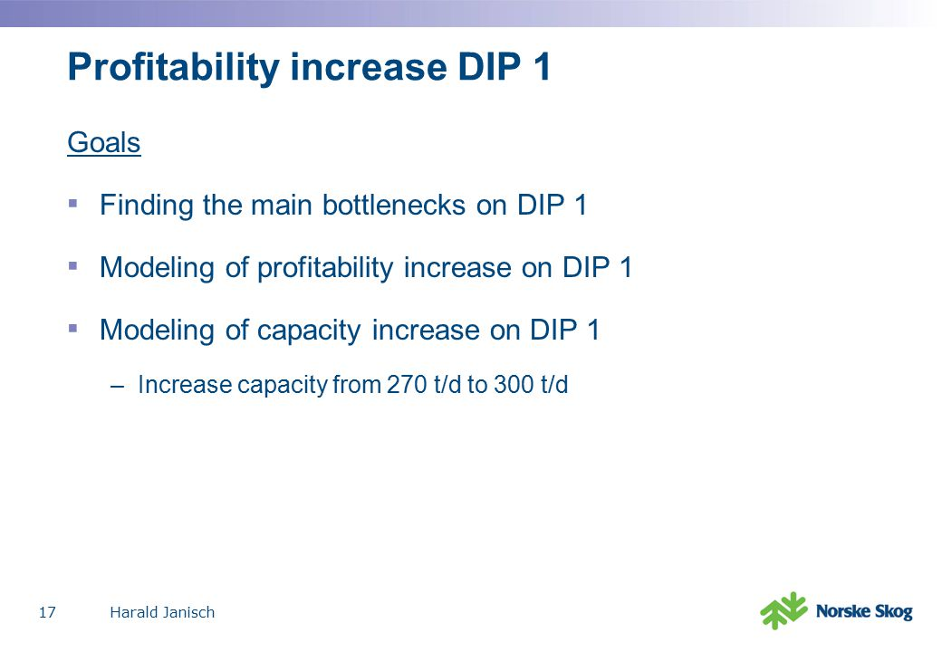Harald Janisch17 Profitability increase DIP 1 Goals ▪ Finding the main bottlenecks on DIP 1 ▪ Modeling of profitability increase on DIP 1 ▪ Modeling of capacity increase on DIP 1 –Increase capacity from 270 t/d to 300 t/d
