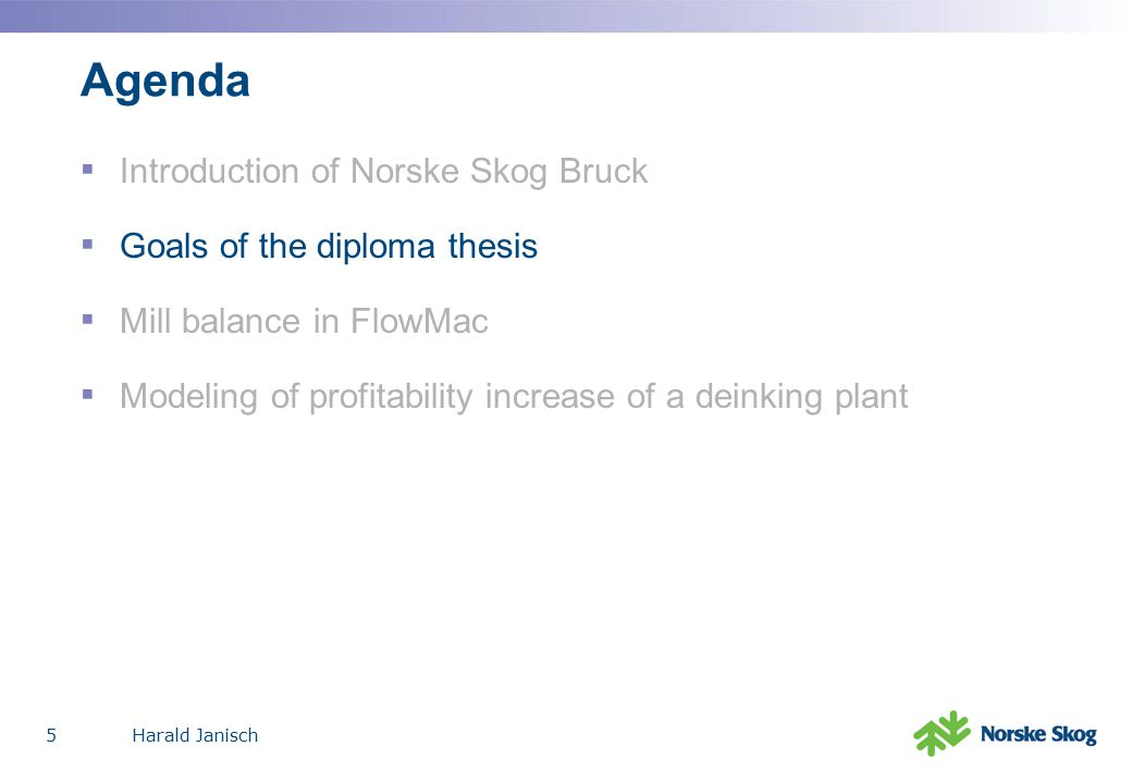 Harald Janisch5 Agenda ▪ Introduction of Norske Skog Bruck ▪ Goals of the diploma thesis ▪ Mill balance in FlowMac ▪ Modeling of profitability increase of a deinking plant