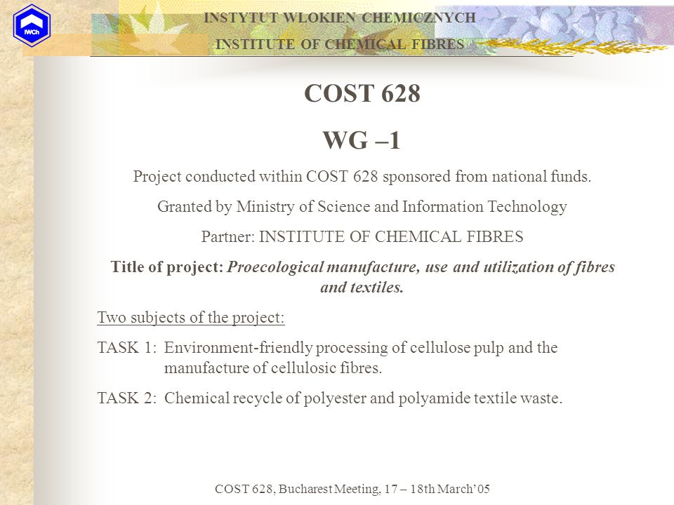 INSTYTUT WLOKIEN CHEMICZNYCH INSTITUTE OF CHEMICAL FIBRES COST 628, Bucharest Meeting, 17 – 18th March'05 COST 628 WG –1 Project conducted within COST 628 sponsored from national funds.