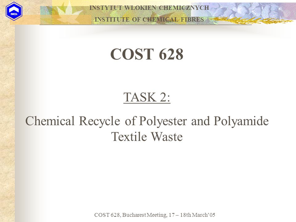 INSTYTUT WLOKIEN CHEMICZNYCH INSTITUTE OF CHEMICAL FIBRES COST 628, Bucharest Meeting, 17 – 18th March'05 PES (PET) wasteTerephtalic acid hydrolysis PES (PET) waste Oligomers and monomer glycolysis Various PET/LA resinsVarious PET resins Copolymerization with Lactic acid polymerization with fresh monomers