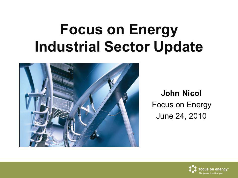 Focus on Energy Industrial Sector Update John Nicol Focus on Energy June 24, 2010
