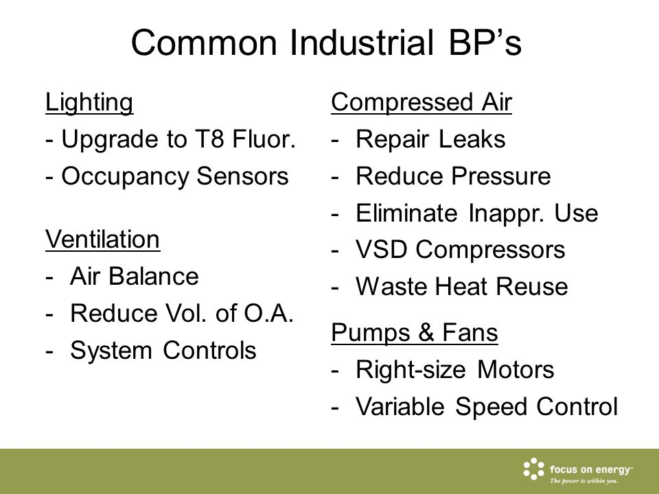 Common Industrial BP's Lighting - Upgrade to T8 Fluor. - Occupancy Sensors Compressed Air -Repair Leaks -Reduce Pressure -Eliminate Inappr. Use -VSD C
