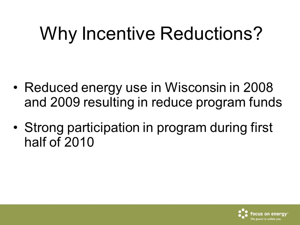 Why Incentive Reductions? Reduced energy use in Wisconsin in 2008 and 2009 resulting in reduce program funds Strong participation in program during fi