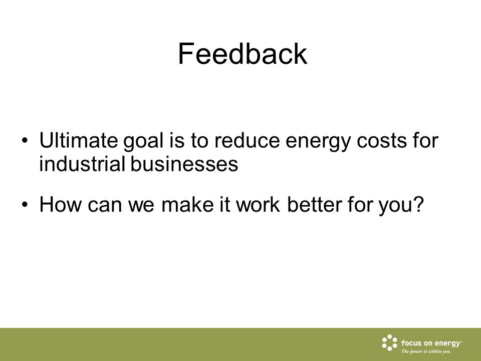Feedback Ultimate goal is to reduce energy costs for industrial businesses How can we make it work better for you?