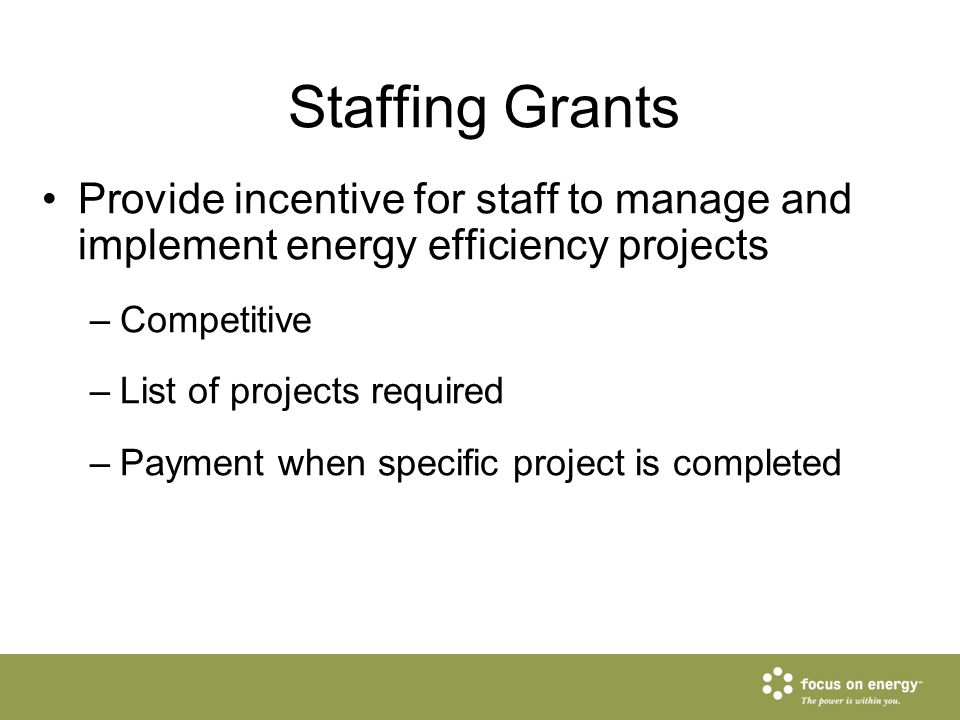 Staffing Grants Provide incentive for staff to manage and implement energy efficiency projects –Competitive –List of projects required –Payment when s