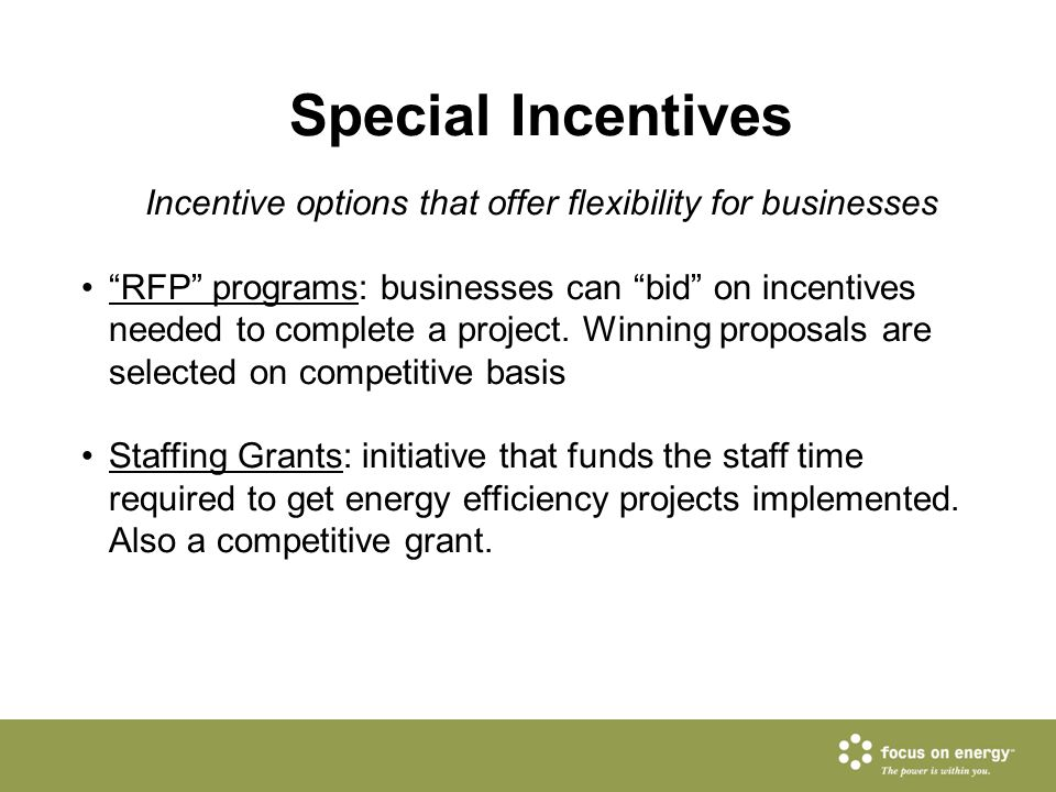 "Special Incentives Incentive options that offer flexibility for businesses ""RFP"" programs: businesses can ""bid"" on incentives needed to complete a pro"