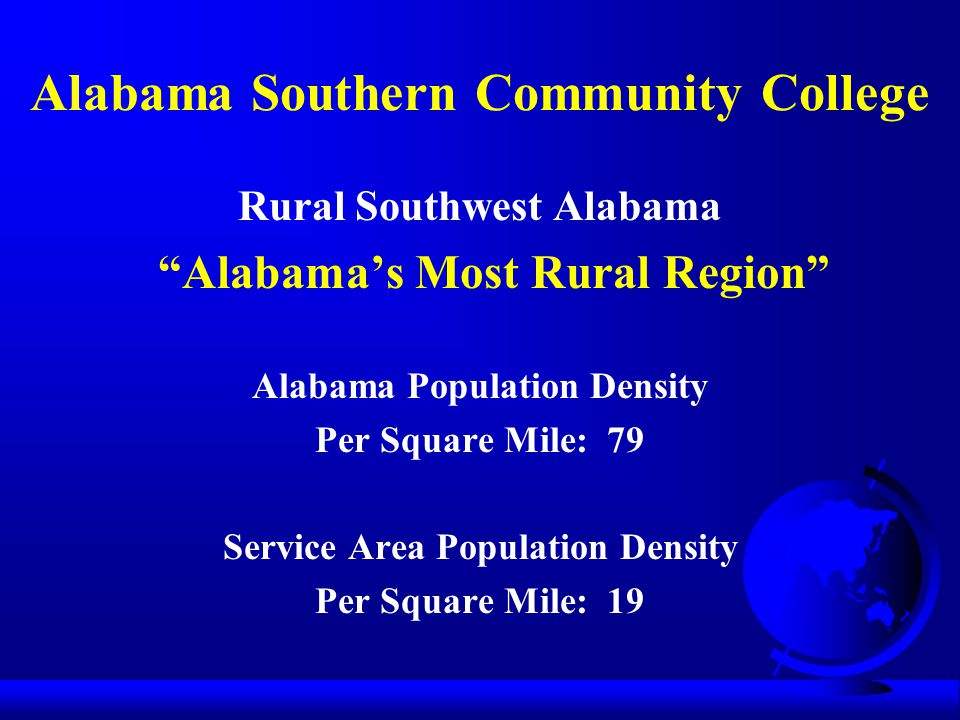 Alabama Southern Community College Rural Southwest Alabama Alabama's Most Rural Region Alabama Population Density Per Square Mile: 79 Service Area Population Density Per Square Mile: 19