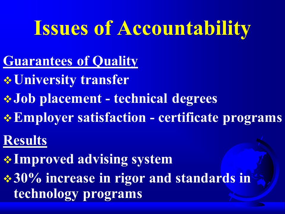 Issues of Accountability Guarantees of Quality  University transfer  Job placement - technical degrees  Employer satisfaction - certificate programs Results  Improved advising system  30% increase in rigor and standards in technology programs