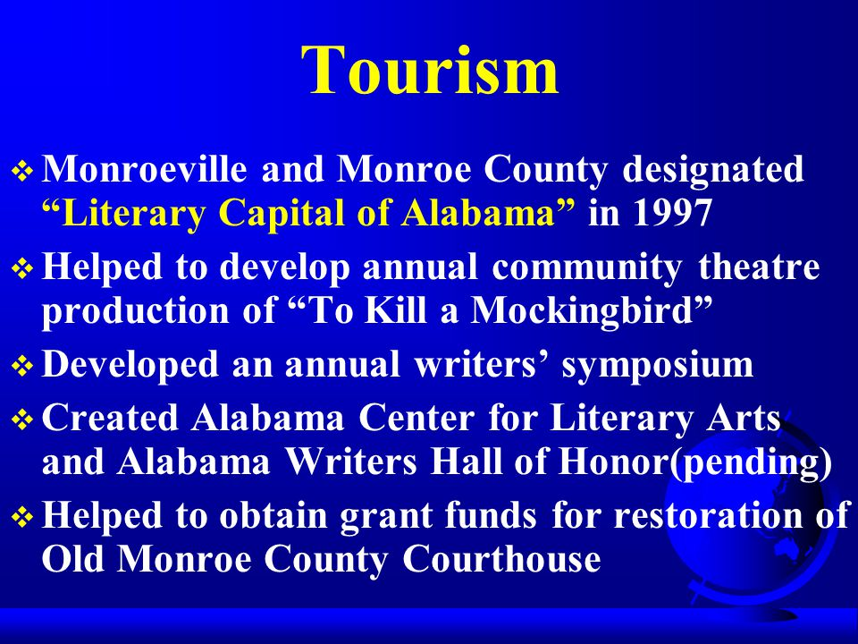 Tourism  Monroeville and Monroe County designated Literary Capital of Alabama in 1997  Helped to develop annual community theatre production of To Kill a Mockingbird  Developed an annual writers' symposium  Created Alabama Center for Literary Arts and Alabama Writers Hall of Honor(pending)  Helped to obtain grant funds for restoration of Old Monroe County Courthouse
