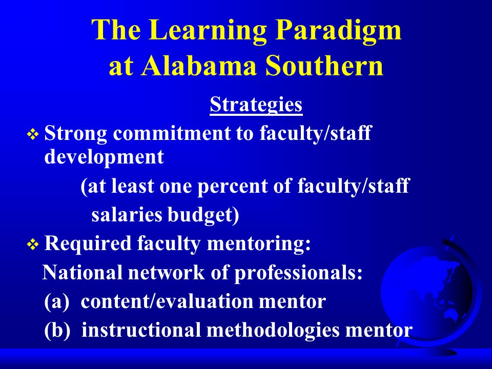 The Learning Paradigm at Alabama Southern Strategies  Strong commitment to faculty/staff development (at least one percent of faculty/staff salaries budget)  Required faculty mentoring: National network of professionals: (a) content/evaluation mentor (b) instructional methodologies mentor