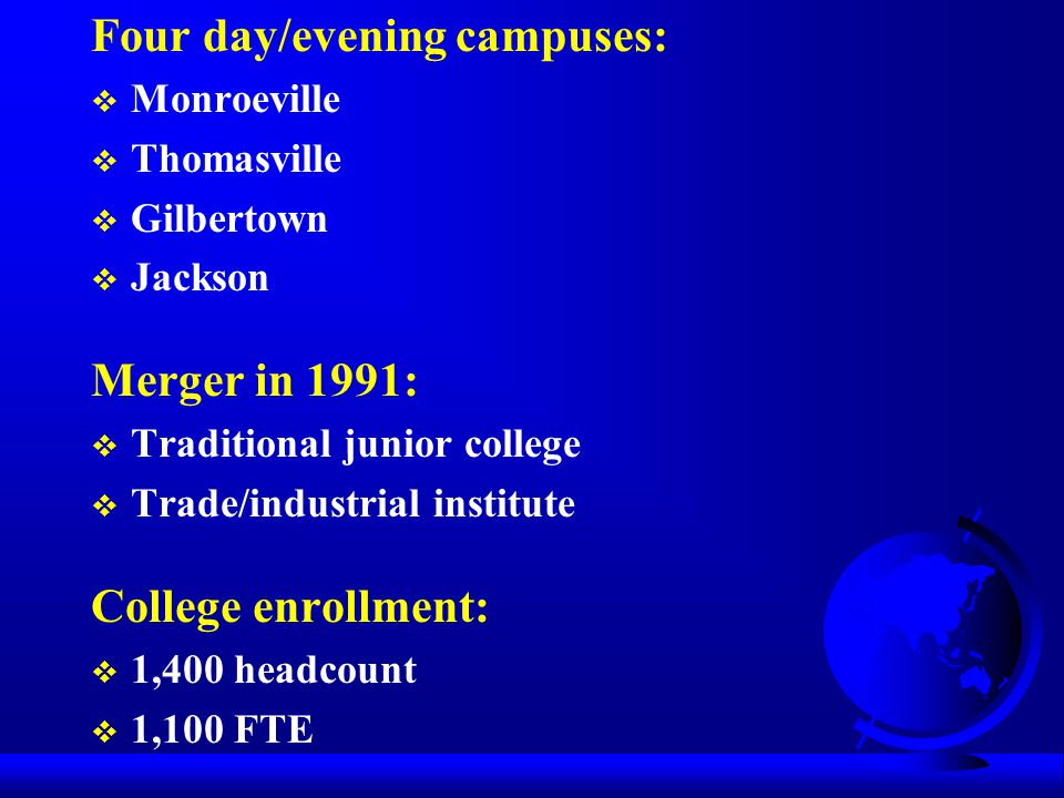 Four day/evening campuses:  Monroeville  Thomasville  Gilbertown  Jackson Merger in 1991:  Traditional junior college  Trade/industrial institute College enrollment:  1,400 headcount  1,100 FTE
