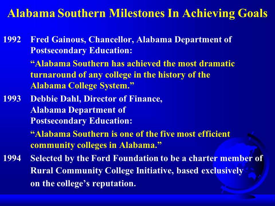 Alabama Southern Milestones In Achieving Goals 1992Fred Gainous, Chancellor, Alabama Department of Postsecondary Education: Alabama Southern has achieved the most dramatic turnaround of any college in the history of the Alabama College System. 1993Debbie Dahl, Director of Finance, Alabama Department of Postsecondary Education: Alabama Southern is one of the five most efficient community colleges in Alabama. 1994Selected by the Ford Foundation to be a charter member of Rural Community College Initiative, based exclusively on the college's reputation.