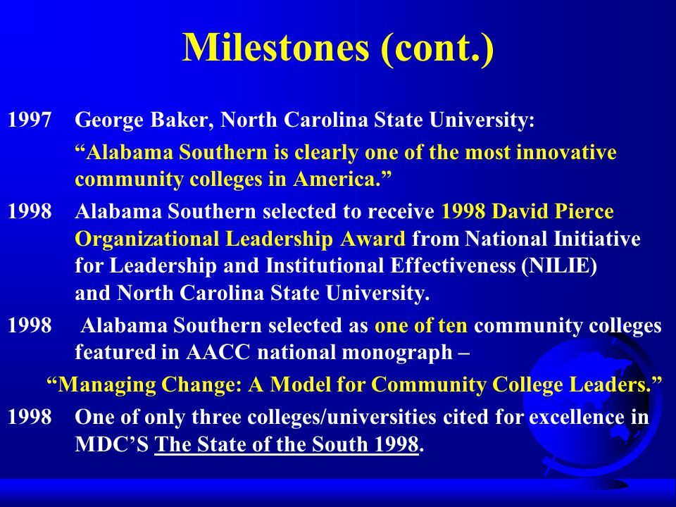 Milestones (cont.) 1997George Baker, North Carolina State University: Alabama Southern is clearly one of the most innovative community colleges in America. 1998Alabama Southern selected to receive 1998 David Pierce Organizational Leadership Award from National Initiative for Leadership and Institutional Effectiveness (NILIE) and North Carolina State University.