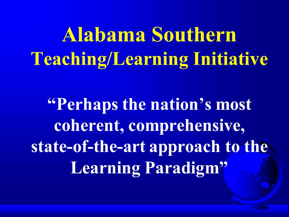 Alabama Southern Teaching/Learning Initiative Perhaps the nation's most coherent, comprehensive, state-of-the-art approach to the Learning Paradigm