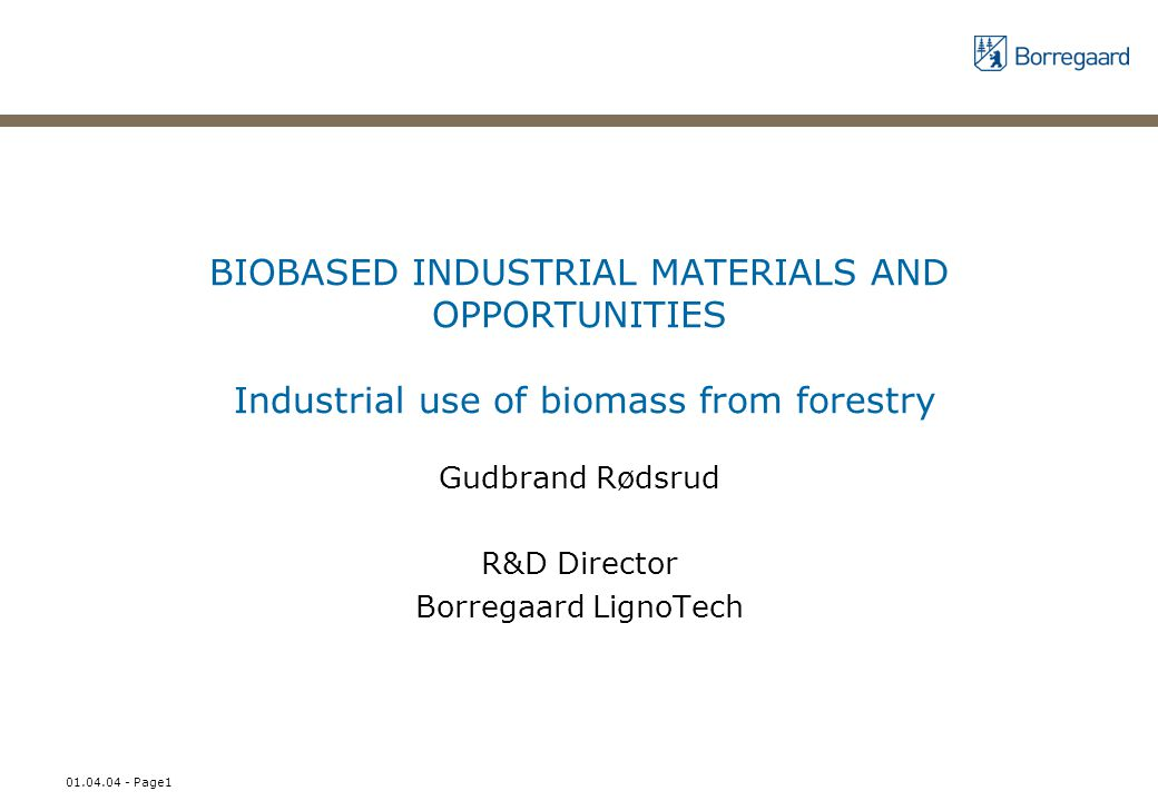 01.04.04 - Page1 BIOBASED INDUSTRIAL MATERIALS AND OPPORTUNITIES Industrial use of biomass from forestry Gudbrand Rødsrud R&D Director Borregaard LignoTech