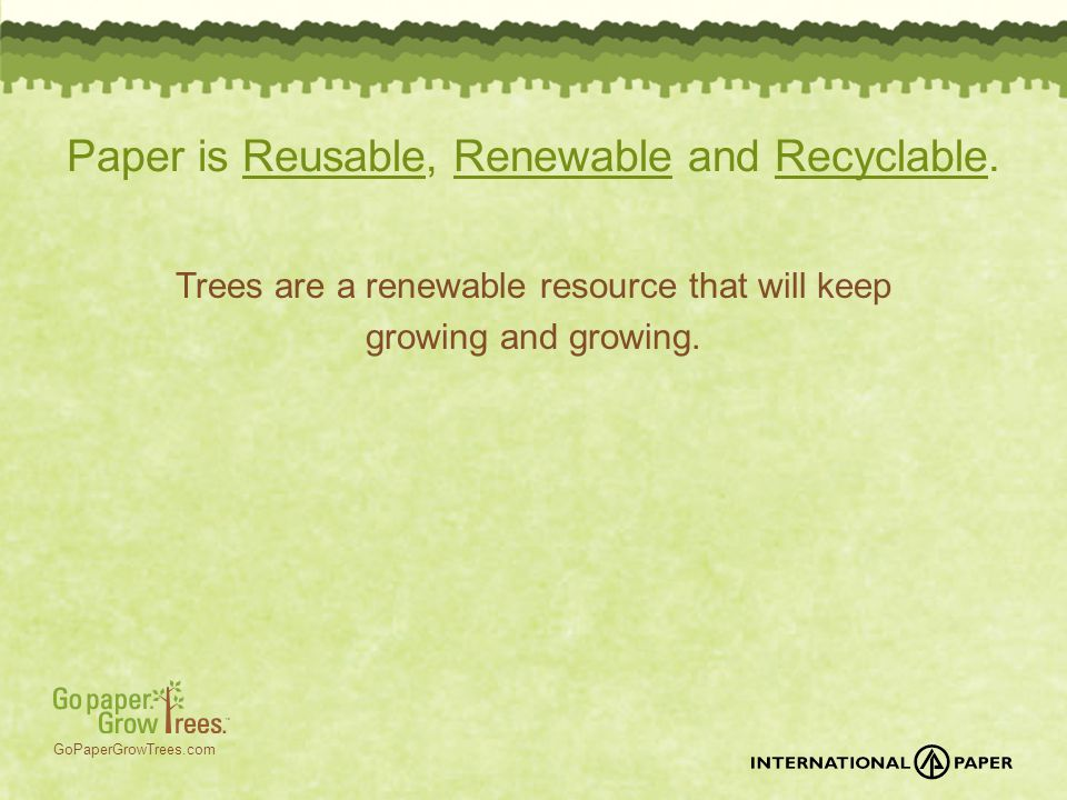 GoPaperGrowTrees.com Paper is Reusable, Renewable and Recyclable. Trees are a renewable resource that will keep growing and growing.