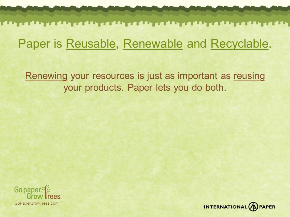 GoPaperGrowTrees.com Paper is Reusable, Renewable and Recyclable. Renewing your resources is just as important as reusing your products. Paper lets yo