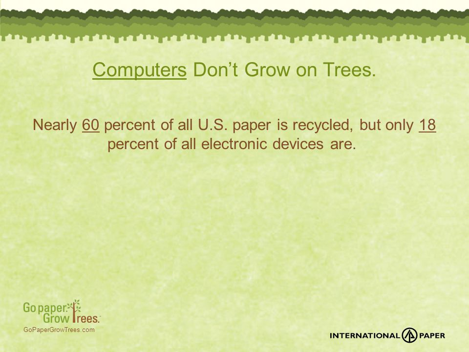 GoPaperGrowTrees.com Computers Don't Grow on Trees. Nearly 60 percent of all U.S. paper is recycled, but only 18 percent of all electronic devices are