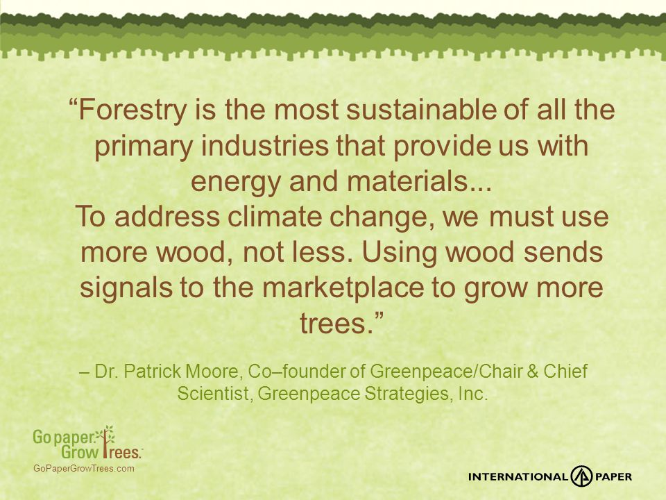 "GoPaperGrowTrees.com – Dr. Patrick Moore, Co–founder of Greenpeace/Chair & Chief Scientist, Greenpeace Strategies, Inc. ""Forestry is the most sustaina"