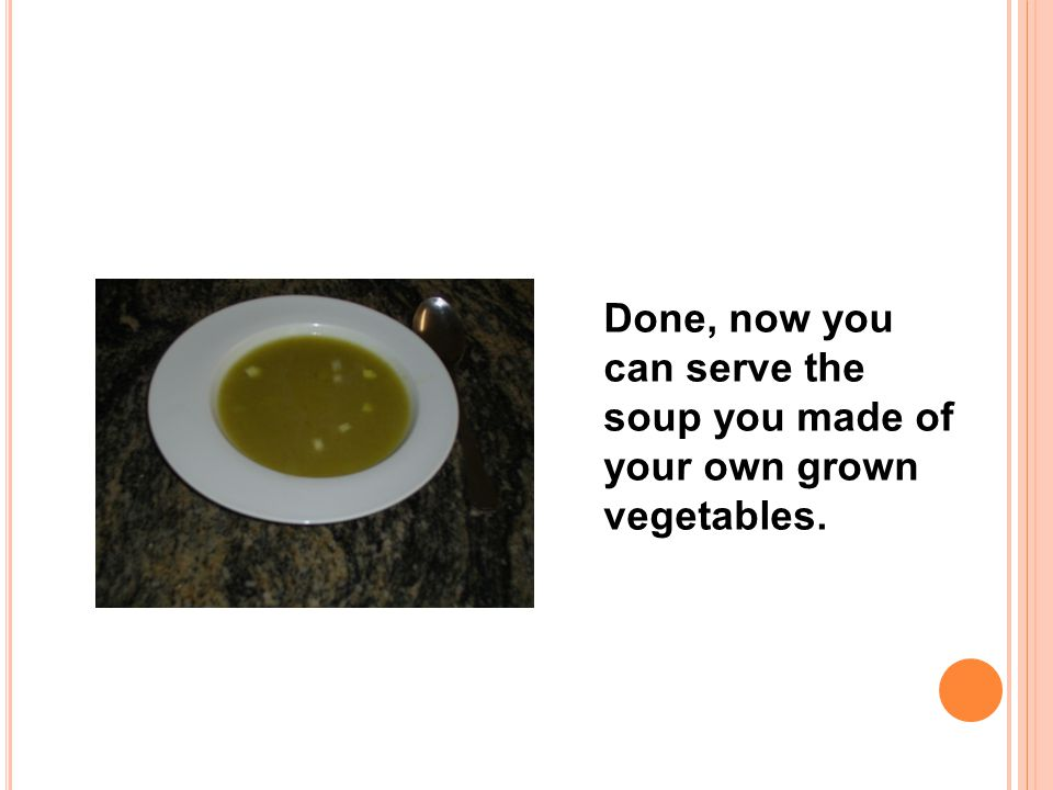 Done, now you can serve the soup you made of your own grown vegetables.