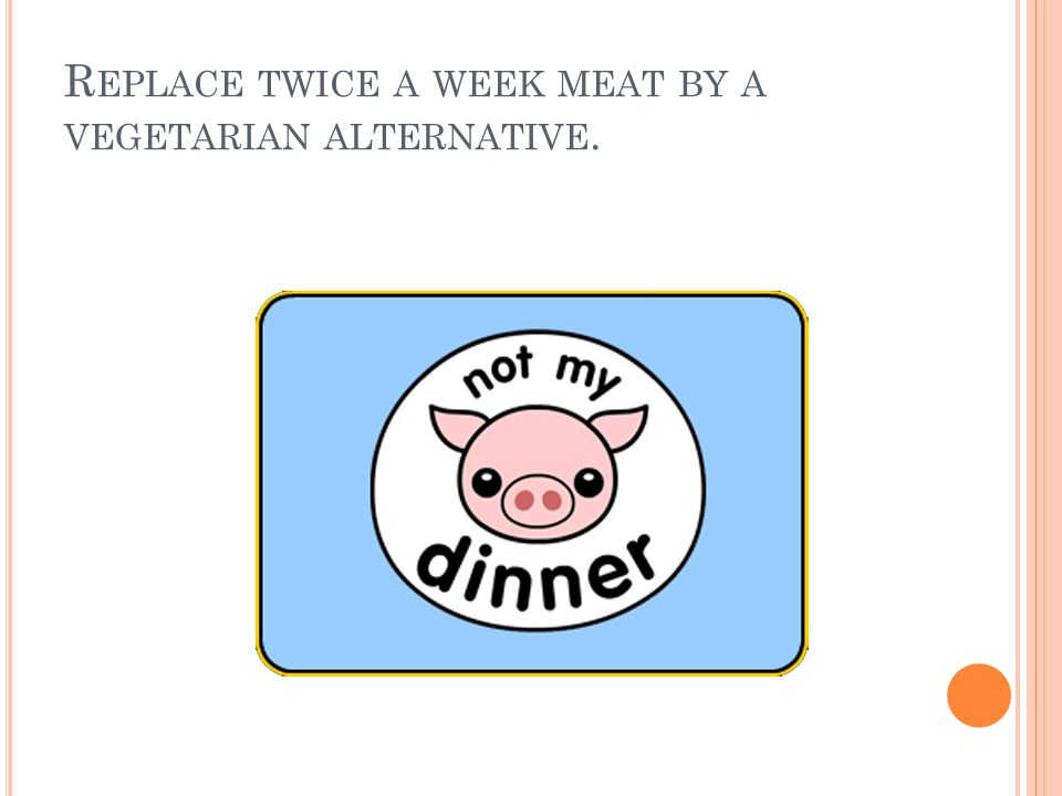 R EPLACE TWICE A WEEK MEAT BY A VEGETARIAN ALTERNATIVE.