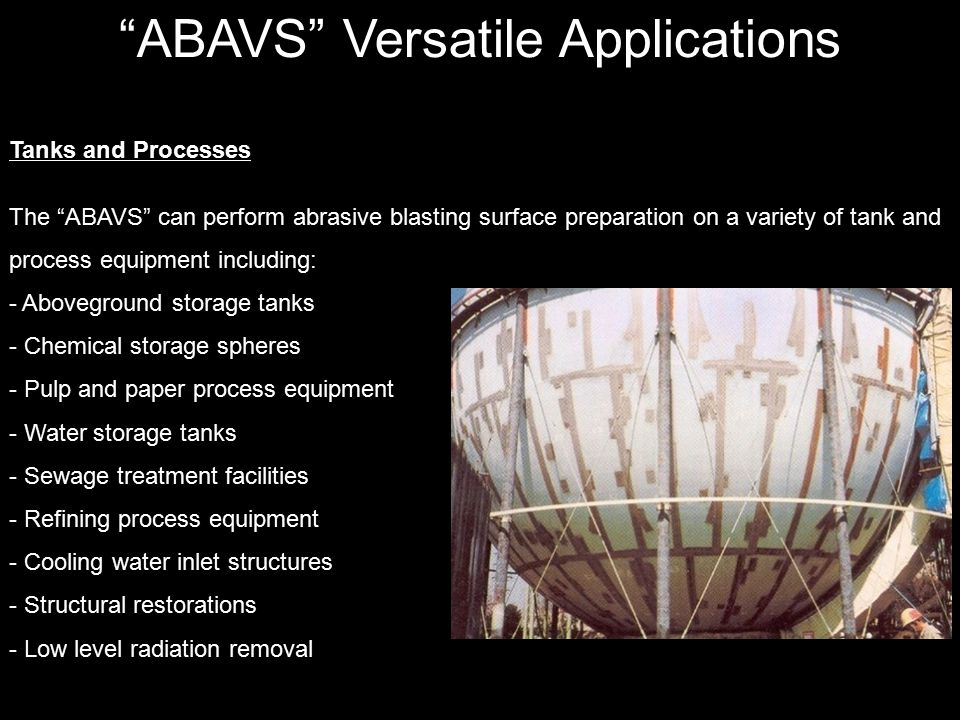 ABAVS Versatile Applications Tanks and Processes The ABAVS can perform abrasive blasting surface preparation on a variety of tank and process equipment including: - Aboveground storage tanks - Chemical storage spheres - Pulp and paper process equipment - Water storage tanks - Sewage treatment facilities - Refining process equipment - Cooling water inlet structures - Structural restorations - Low level radiation removal