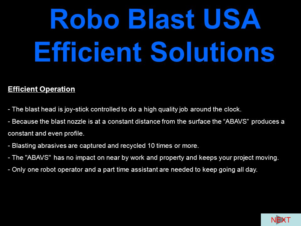 Robo Blast USA Efficient Solutions Efficient Operation - The blast head is joy-stick controlled to do a high quality job around the clock. - Because t