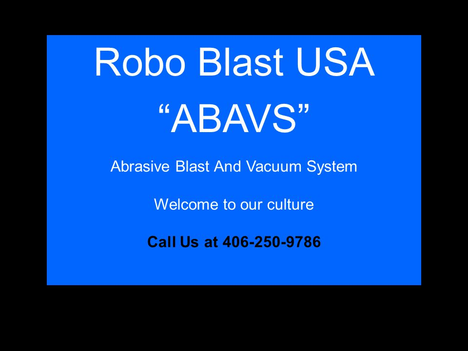 Robo Blast USA ABAVS Abrasive Blast And Vacuum System Welcome to our culture Call Us at 406-250-9786
