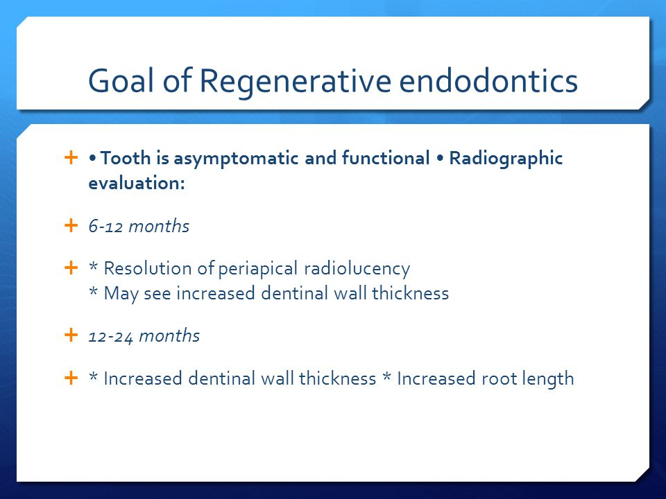 Goal of Regenerative endodontics  Tooth is asymptomatic and functional Radiographic evaluation:  6-12 months  * Resolution of periapical radiolucency * May see increased dentinal wall thickness  12-24 months  * Increased dentinal wall thickness * Increased root length